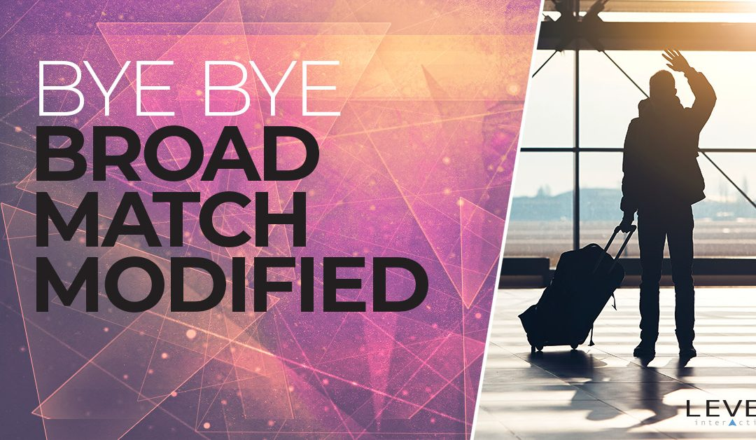 Bye Bye Broad Match Modified: How Upcoming Keyword Match Type Changes Will Impact Your Ads